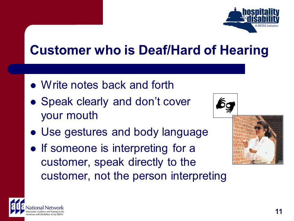 Customer who is Deaf/Hard of Hearing Write notes back and forth Speak clearly and dont cover your mouth Use gestures and body language If someone is interpreting for a customer, speak directly to the customer, not the person interpreting 11