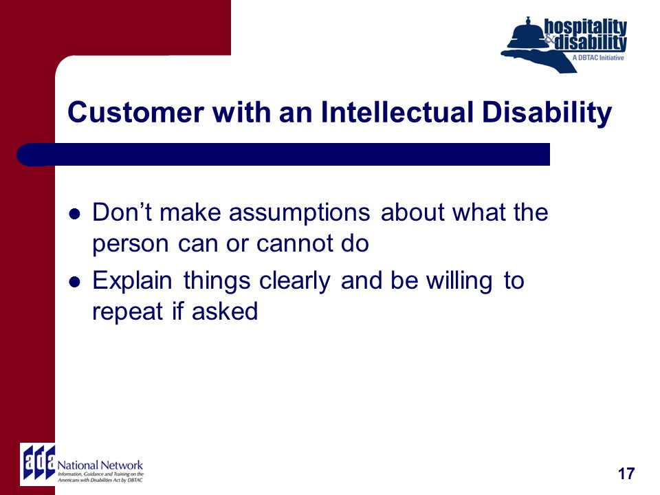 Customer with an Intellectual Disability Dont make assumptions about what the person can or cannot do Explain things clearly and be willing to repeat if asked 17