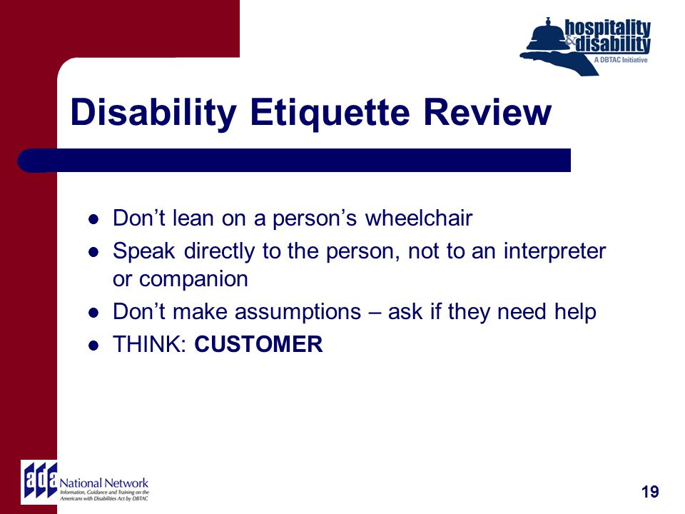 Disability Etiquette Review Dont lean on a persons wheelchair Speak directly to the person, not to an interpreter or companion Dont make assumptions – ask if they need help THINK: CUSTOMER 19