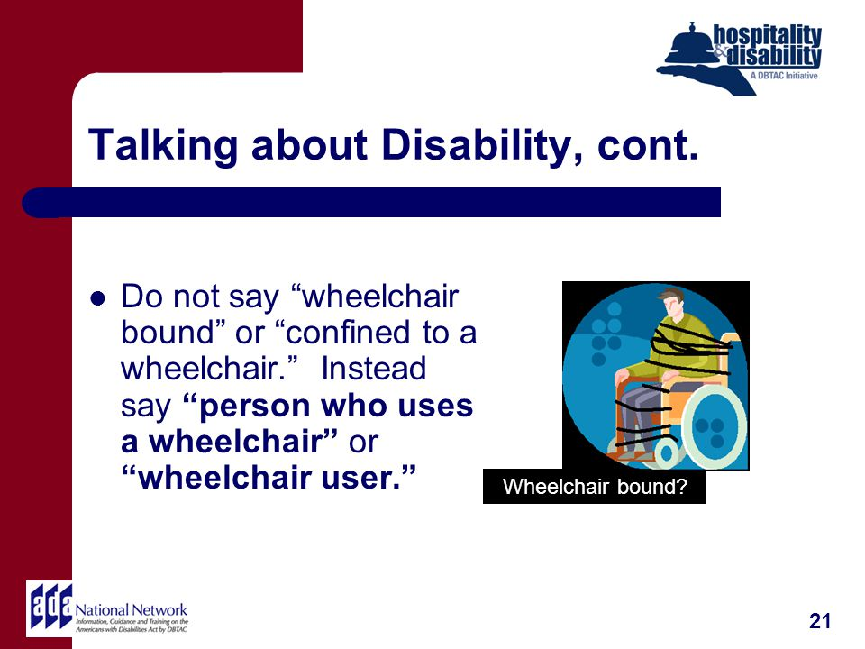 Talking about Disability, cont. Do not say wheelchair bound or confined to a wheelchair.
