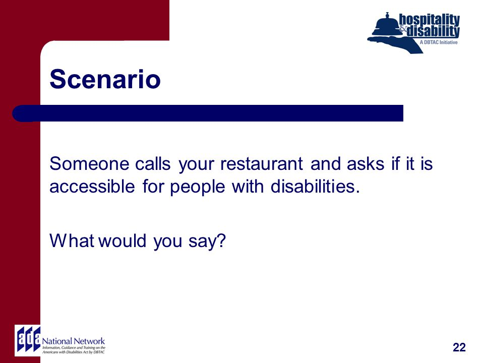 Scenario Someone calls your restaurant and asks if it is accessible for people with disabilities.