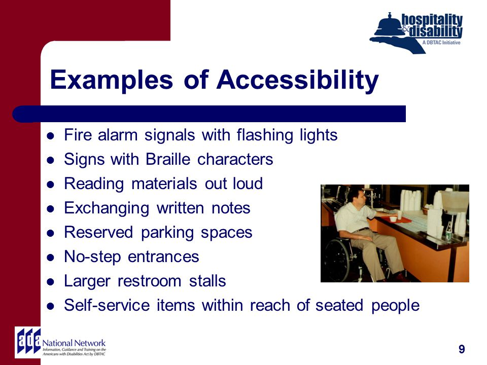 Examples of Accessibility Fire alarm signals with flashing lights Signs with Braille characters Reading materials out loud Exchanging written notes Reserved parking spaces No-step entrances Larger restroom stalls Self-service items within reach of seated people 9