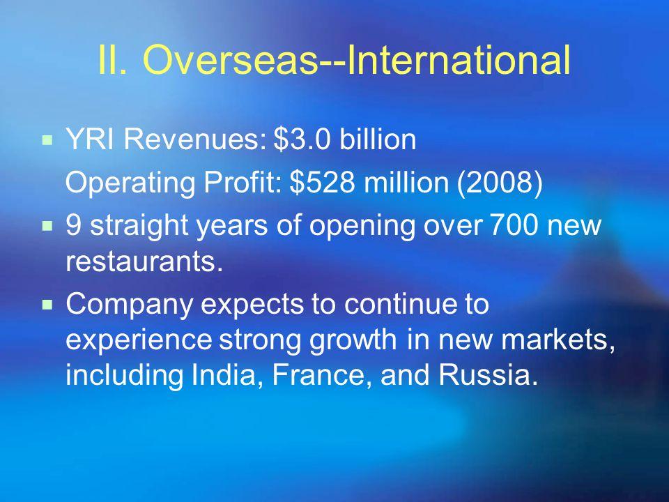 II. Overseas--International YRI Revenues: $3.0 billion Operating Profit: $528 million (2008) 9 straight years of opening over 700 new restaurants. Com