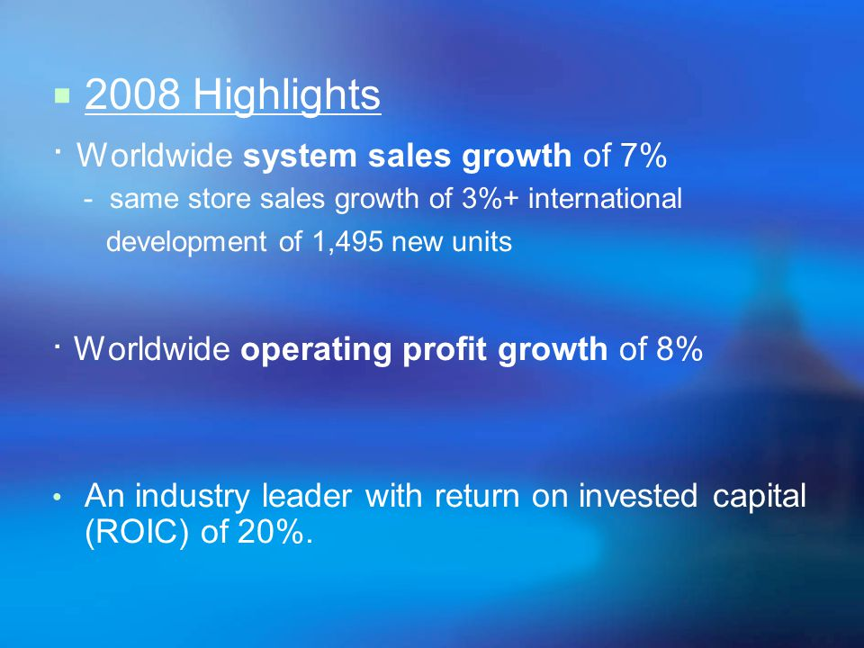 2008 Highlights · Worldwide system sales growth of 7% - same store sales growth of 3%+ international development of 1,495 new units · Worldwide operating profit growth of 8% An industry leader with return on invested capital (ROIC) of 20%.