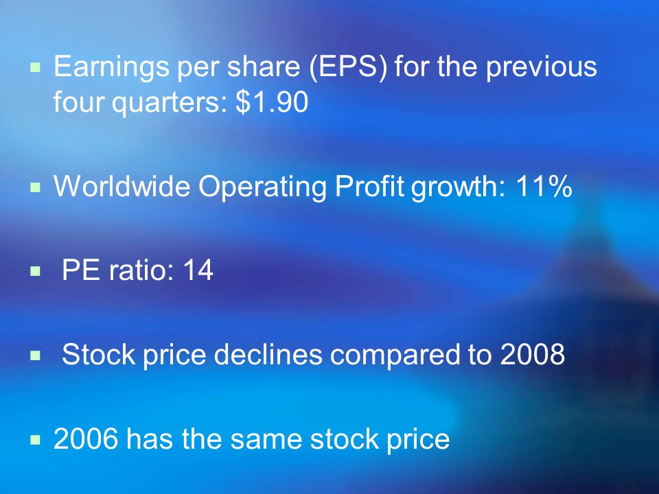 Earnings per share (EPS) for the previous four quarters: $1.90 Worldwide Operating Profit growth: 11% PE ratio: 14 Stock price declines compared to 2008 2006 has the same stock price