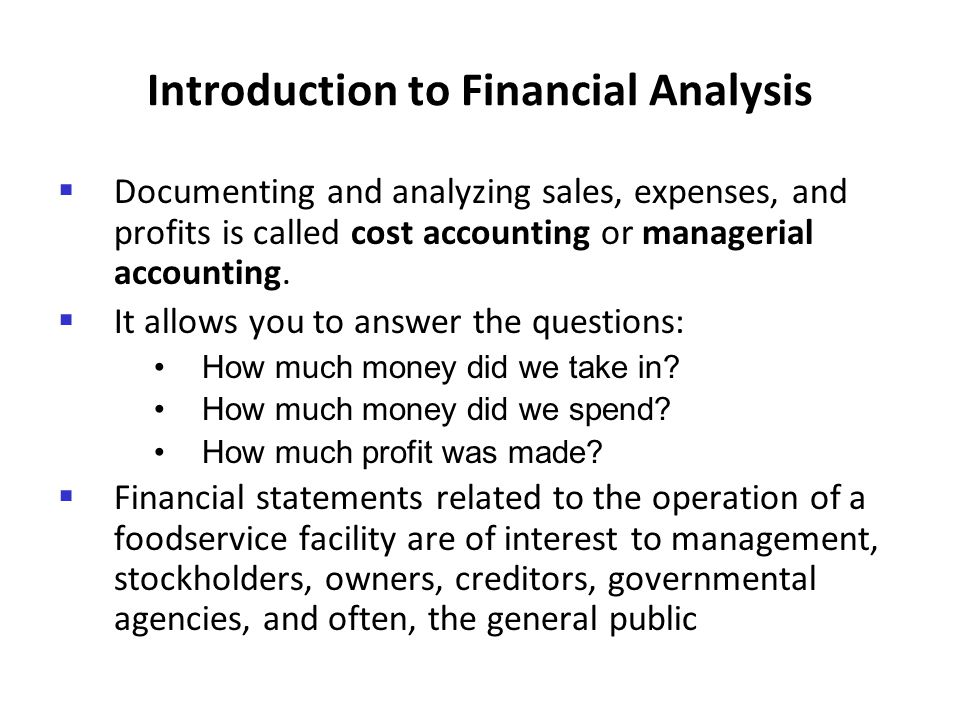 Introduction to Financial Analysis Documenting and analyzing sales, expenses, and profits is called cost accounting or managerial accounting. It allow
