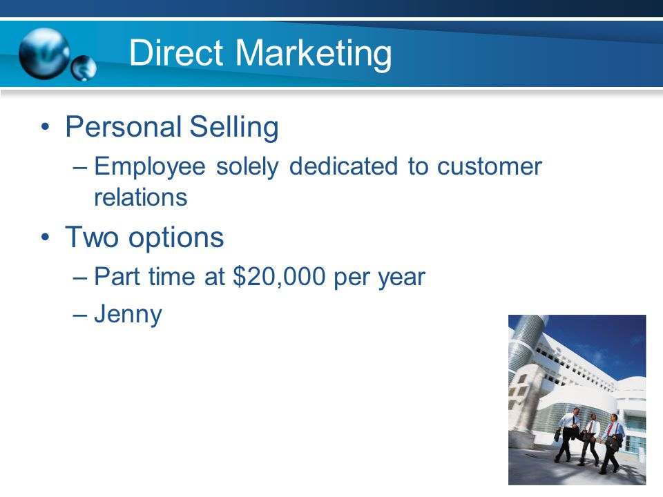 Direct Marketing Personal Selling –Employee solely dedicated to customer relations Two options –Part time at $20,000 per year –Jenny