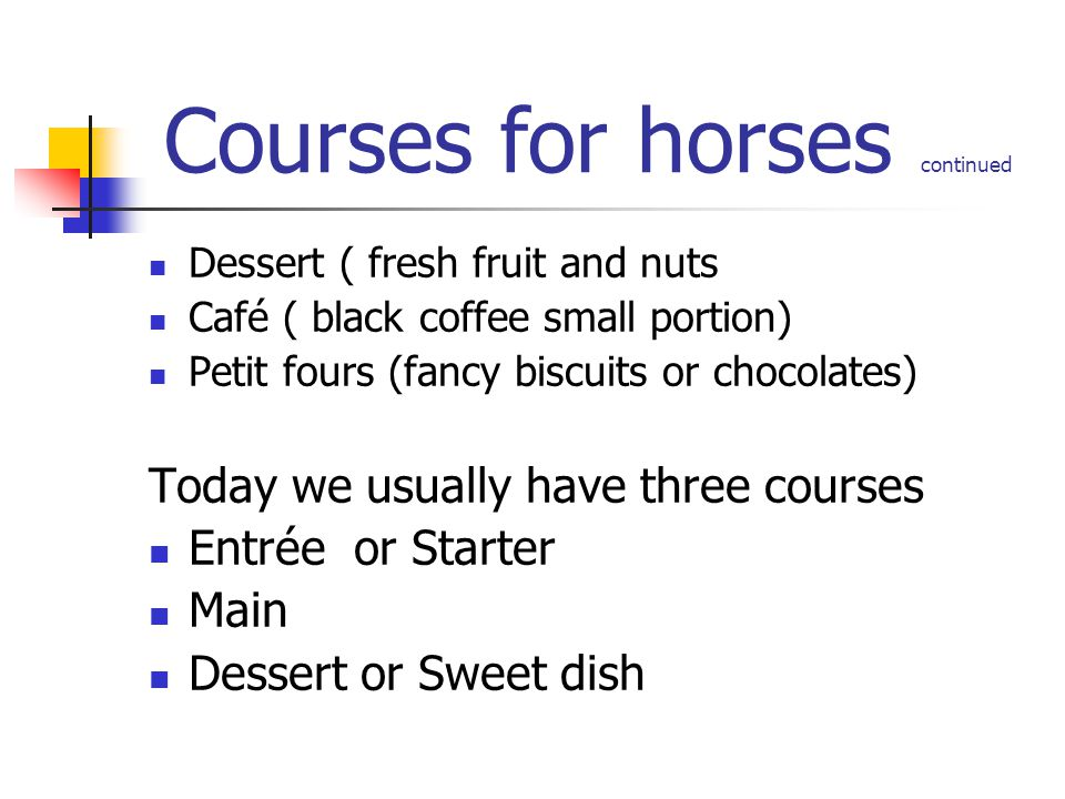 Courses for horses continued Dessert ( fresh fruit and nuts Café ( black coffee small portion) Petit fours (fancy biscuits or chocolates) Today we usu