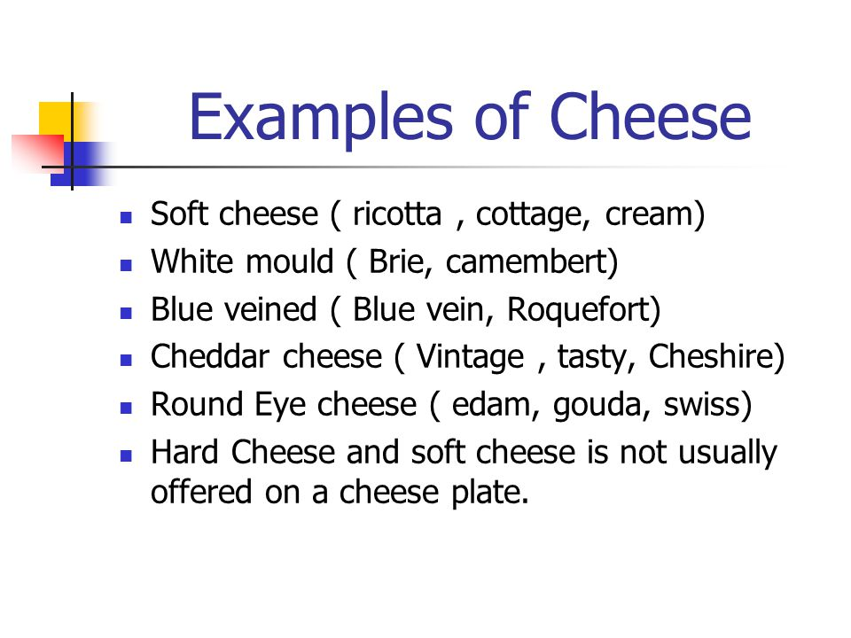 Examples of Cheese Soft cheese ( ricotta, cottage, cream) White mould ( Brie, camembert) Blue veined ( Blue vein, Roquefort) Cheddar cheese ( Vintage,