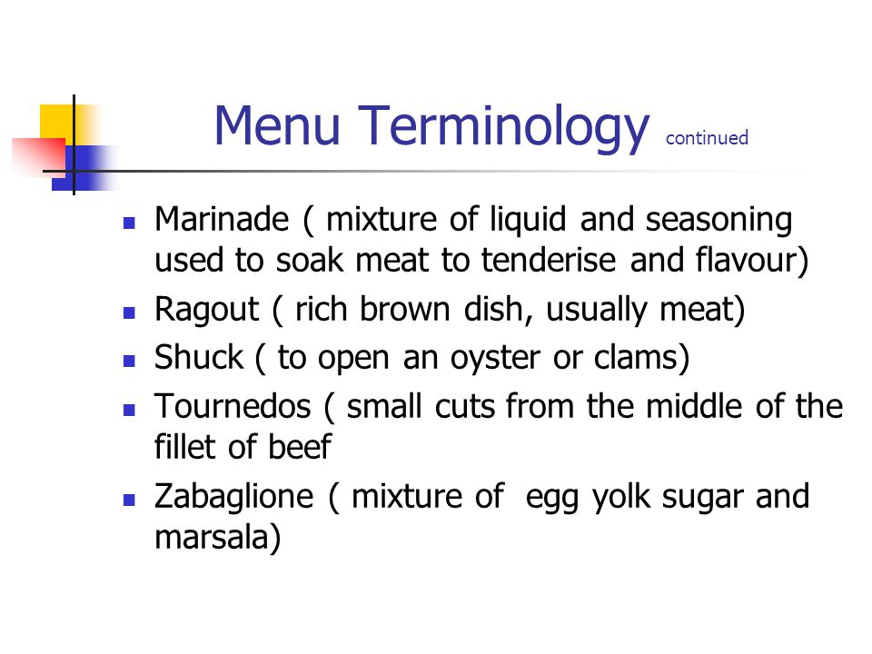 Menu Terminology continued Marinade ( mixture of liquid and seasoning used to soak meat to tenderise and flavour) Ragout ( rich brown dish, usually me