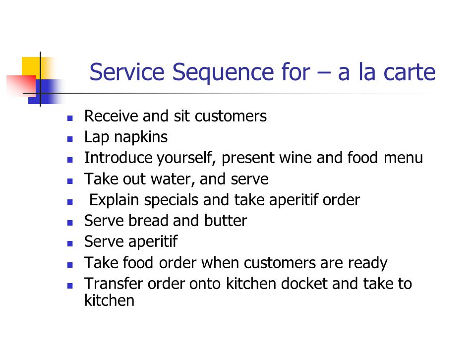 Service Sequence for – a la carte Receive and sit customers Lap napkins Introduce yourself, present wine and food menu Take out water, and serve Explain specials and take aperitif order Serve bread and butter Serve aperitif Take food order when customers are ready Transfer order onto kitchen docket and take to kitchen