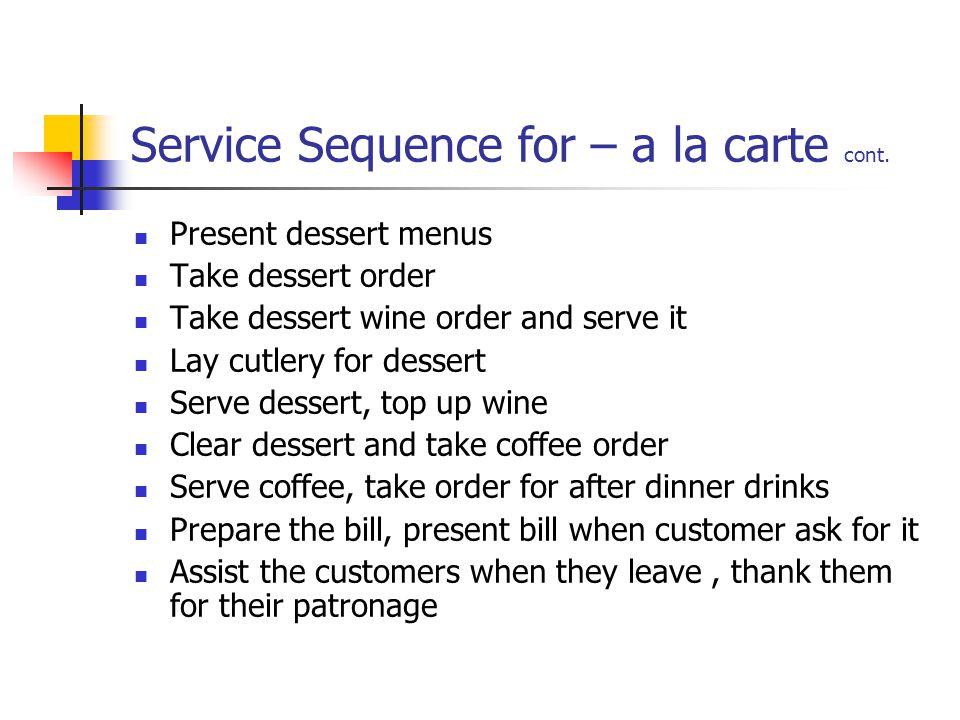 Service Sequence for – a la carte cont. Present dessert menus Take dessert order Take dessert wine order and serve it Lay cutlery for dessert Serve de