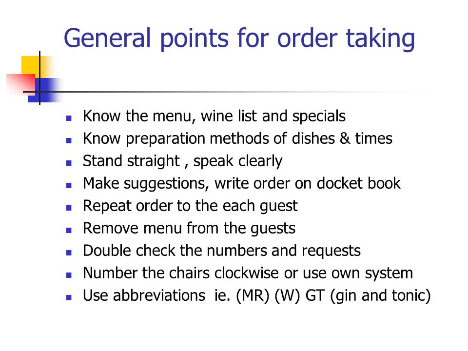 General points for order taking Know the menu, wine list and specials Know preparation methods of dishes & times Stand straight, speak clearly Make suggestions, write order on docket book Repeat order to the each guest Remove menu from the guests Double check the numbers and requests Number the chairs clockwise or use own system Use abbreviations ie.