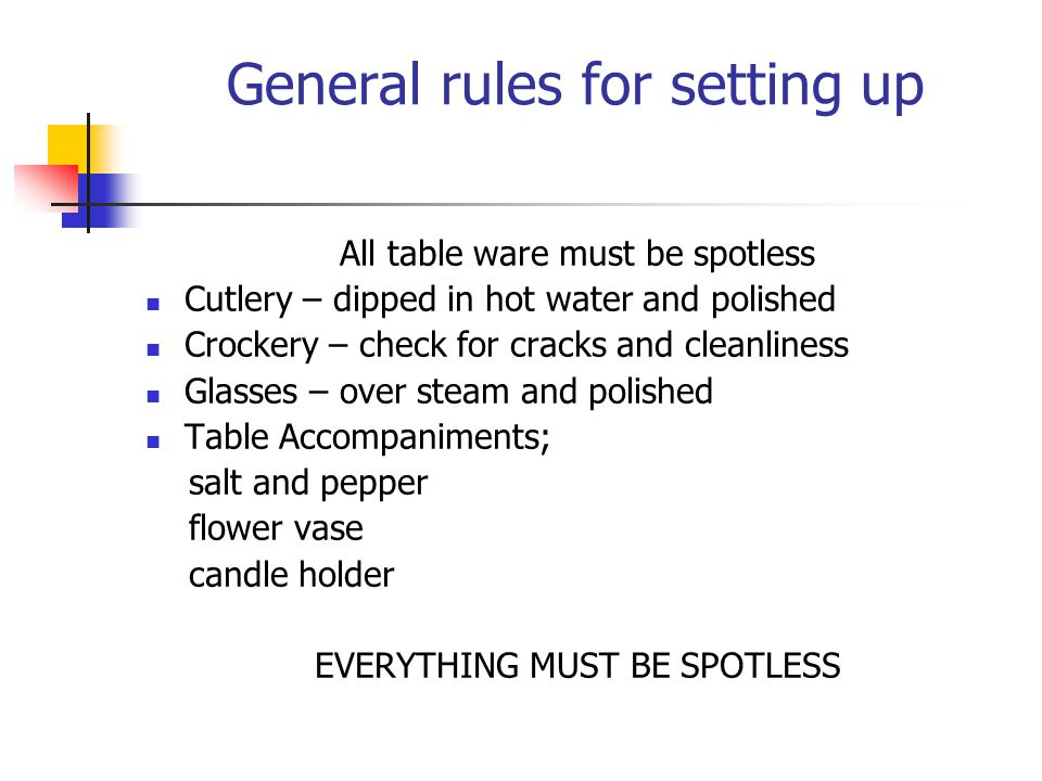 General rules for setting up All table ware must be spotless Cutlery – dipped in hot water and polished Crockery – check for cracks and cleanliness Gl