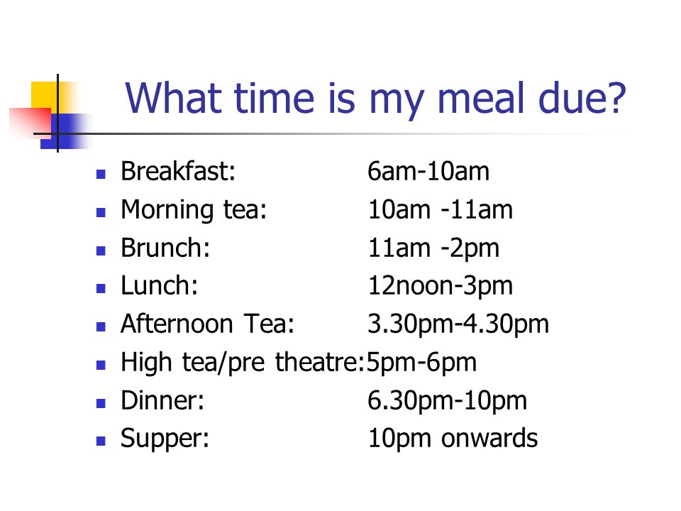 What time is my meal due? Breakfast: 6am-10am Morning tea: 10am -11am Brunch: 11am -2pm Lunch: 12noon-3pm Afternoon Tea: 3.30pm-4.30pm High tea/pre th