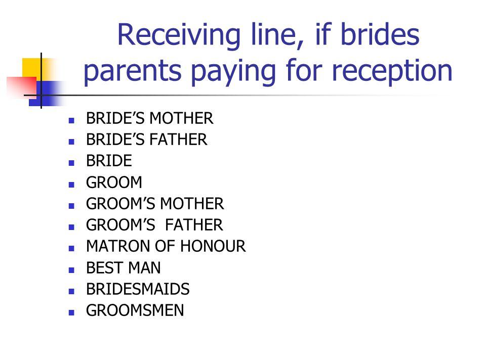 Receiving line, if brides parents paying for reception BRIDES MOTHER BRIDES FATHER BRIDE GROOM GROOMS MOTHER GROOMS FATHER MATRON OF HONOUR BEST MAN BRIDESMAIDS GROOMSMEN