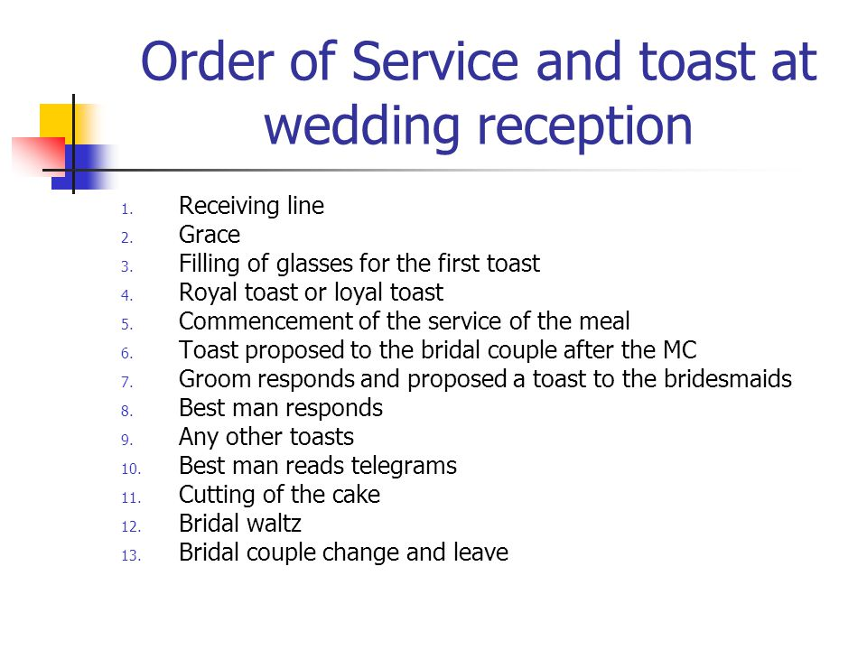 Order of Service and toast at wedding reception 1. Receiving line 2. Grace 3. Filling of glasses for the first toast 4. Royal toast or loyal toast 5.