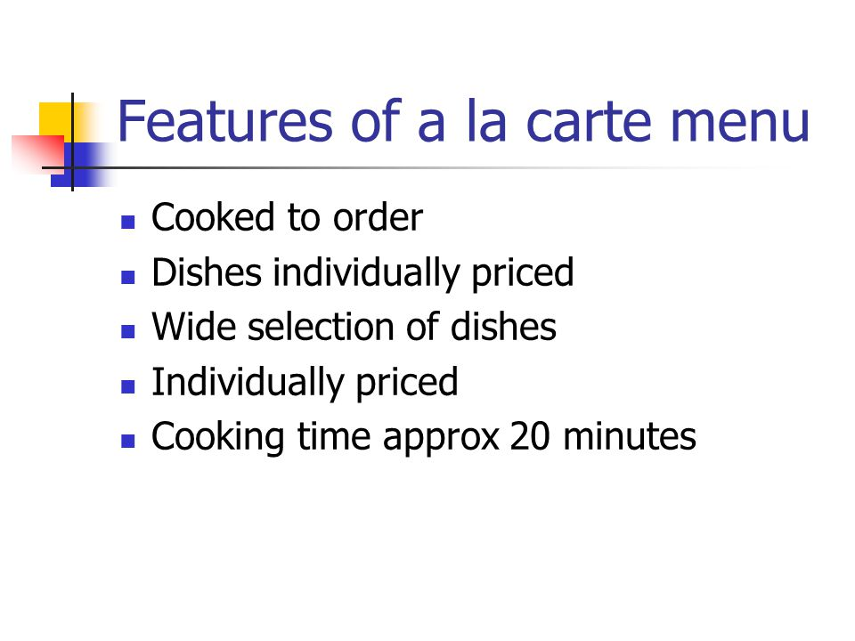 Features of a la carte menu Cooked to order Dishes individually priced Wide selection of dishes Individually priced Cooking time approx 20 minutes