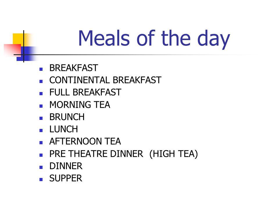 Meals of the day BREAKFAST CONTINENTAL BREAKFAST FULL BREAKFAST MORNING TEA BRUNCH LUNCH AFTERNOON TEA PRE THEATRE DINNER (HIGH TEA) DINNER SUPPER