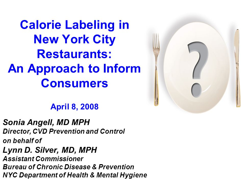 Calorie Labeling in New York City Restaurants: An Approach to Inform Consumers April 8, 2008 Sonia Angell, MD MPH Director, CVD Prevention and Control on behalf of Lynn D.