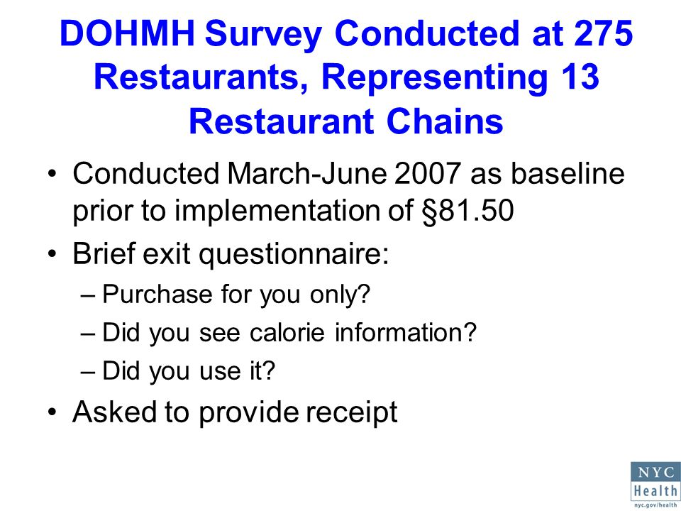 DOHMH Survey Conducted at 275 Restaurants, Representing 13 Restaurant Chains Conducted March-June 2007 as baseline prior to implementation of §81.50 Brief exit questionnaire: –Purchase for you only.