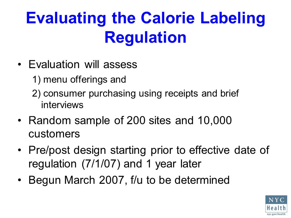 Evaluating the Calorie Labeling Regulation Evaluation will assess 1) menu offerings and 2) consumer purchasing using receipts and brief interviews Random sample of 200 sites and 10,000 customers Pre/post design starting prior to effective date of regulation (7/1/07) and 1 year later Begun March 2007, f/u to be determined