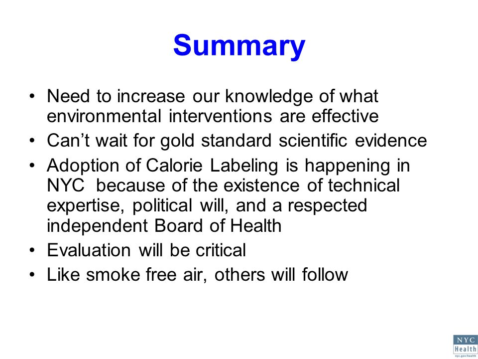 Summary Need to increase our knowledge of what environmental interventions are effective Cant wait for gold standard scientific evidence Adoption of Calorie Labeling is happening in NYC because of the existence of technical expertise, political will, and a respected independent Board of Health Evaluation will be critical Like smoke free air, others will follow