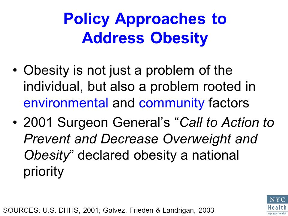 Policy Approaches to Address Obesity Obesity is not just a problem of the individual, but also a problem rooted in environmental and community factors 2001 Surgeon Generals Call to Action to Prevent and Decrease Overweight and Obesity declared obesity a national priority SOURCES: U.S.