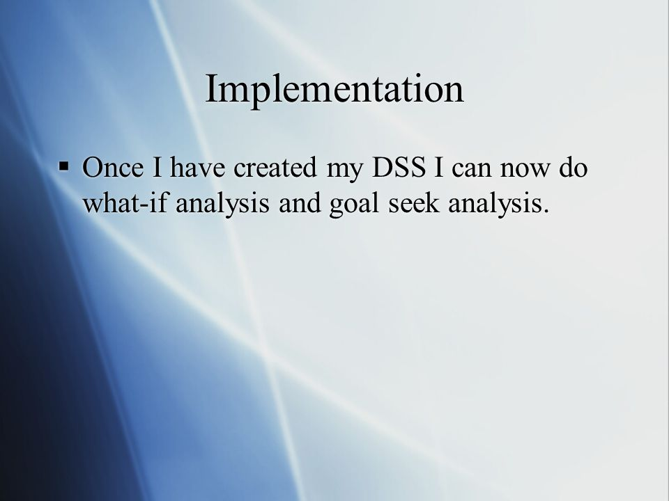 Implementation Once I have created my DSS I can now do what-if analysis and goal seek analysis.