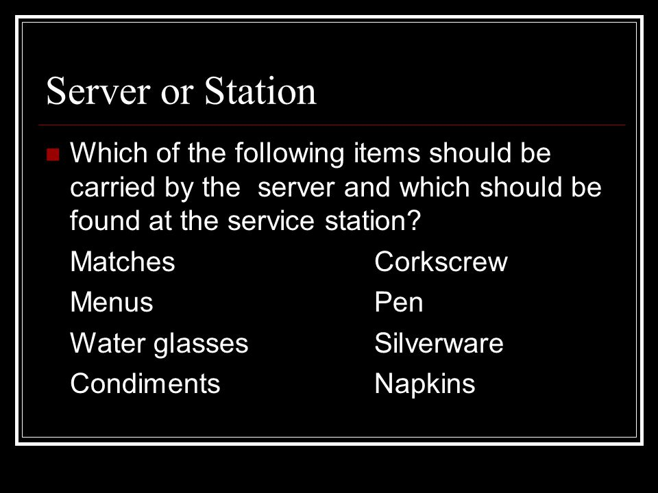 Server or Station Which of the following items should be carried by the server and which should be found at the service station? MatchesCorkscrew Menu