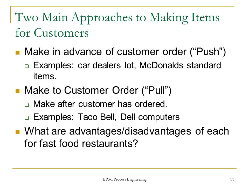 EPS-I Process Engineering 11 Two Main Approaches to Making Items for Customers Make in advance of customer order (Push) Examples: car dealers lot, McDonalds standard items.