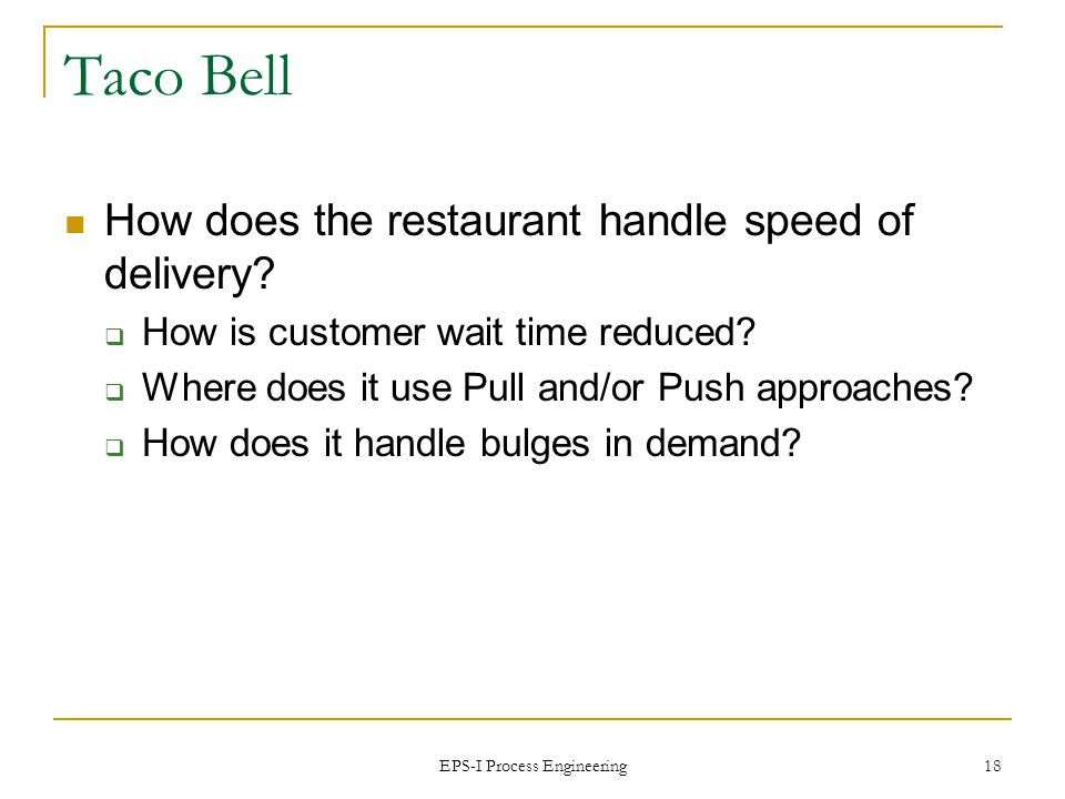 EPS-I Process Engineering 18 Taco Bell How does the restaurant handle speed of delivery.