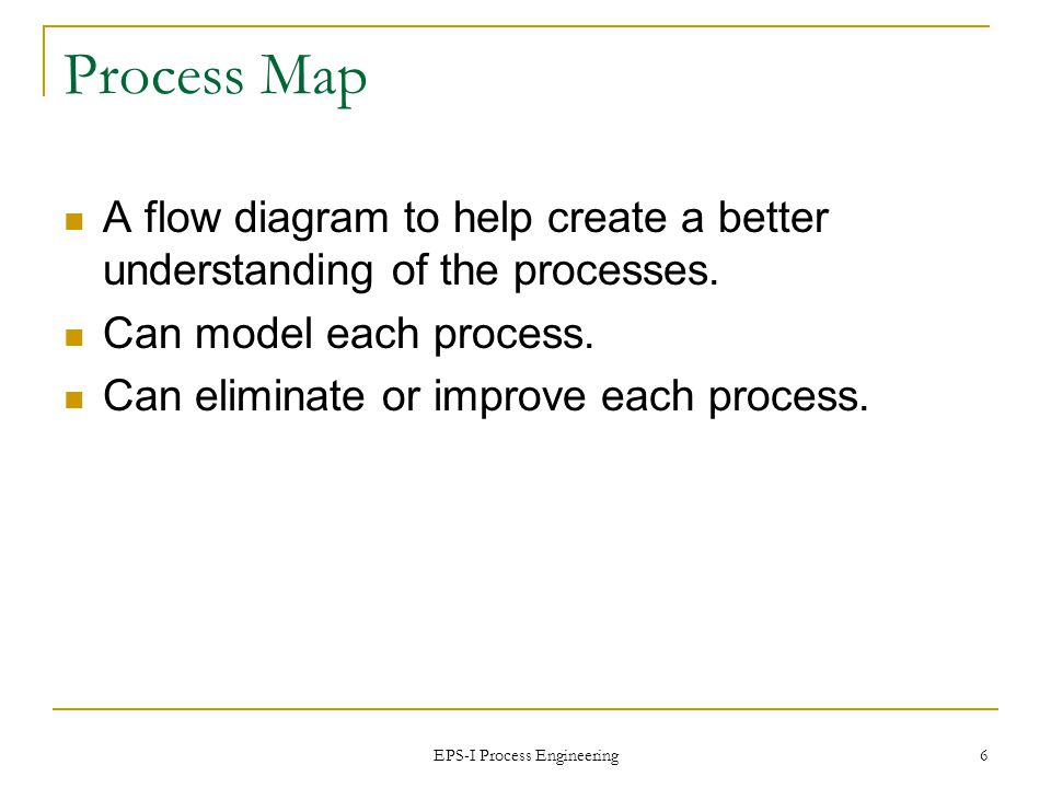 EPS-I Process Engineering 7 Process Mapping Use to graphically show the processes involved Allows for examination of processes (elimination or improvement) Used in manufacturing, logistics, and medical areas