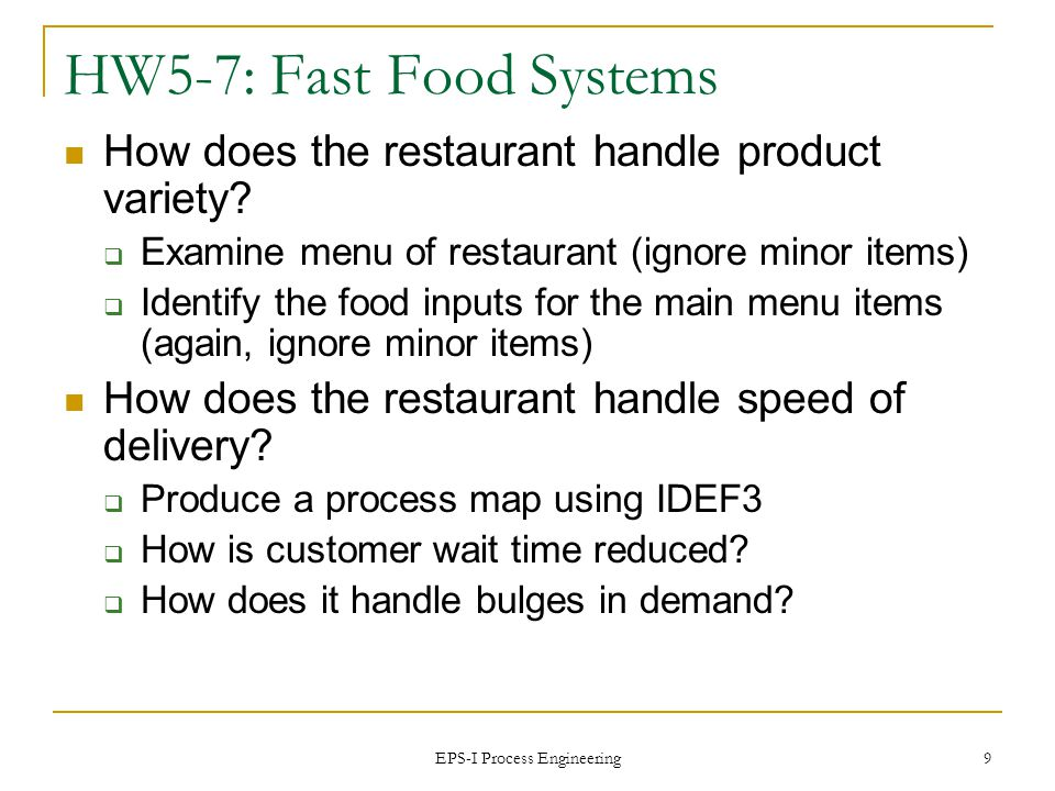 EPS-I Process Engineering 10 Fast Food Providers Customer requirements Low cost Fast Variety Consistency Safe, clean, convenient, pleasant surroundings HW5-7 will mainly examine how a fast food restaurant meets these requirements
