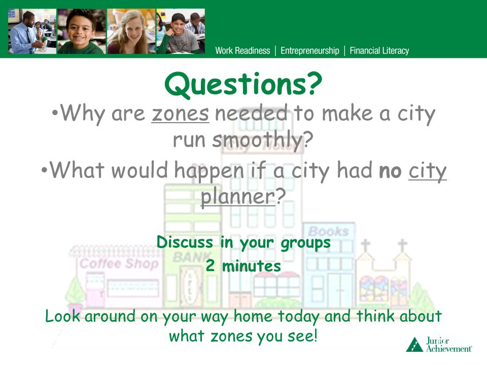 Questions? 10 Why are zones needed to make a city run smoothly? What would happen if a city had no city planner? Discuss in your groups 2 minutes Look