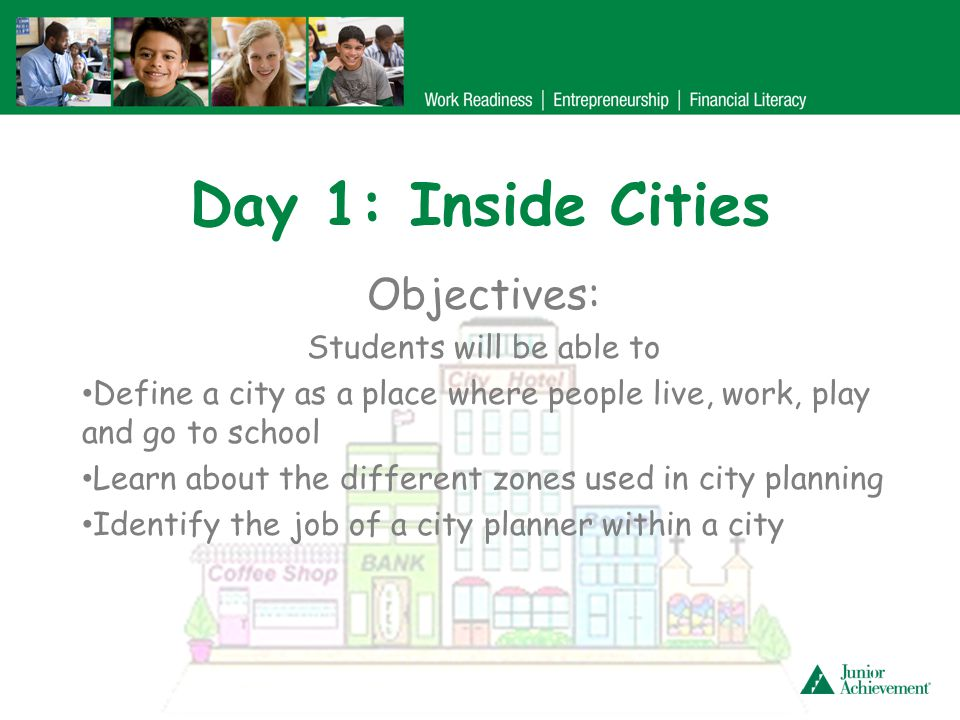 Day 1: Inside Cities Objectives: Students will be able to Define a city as a place where people live, work, play and go to school Learn about the diff