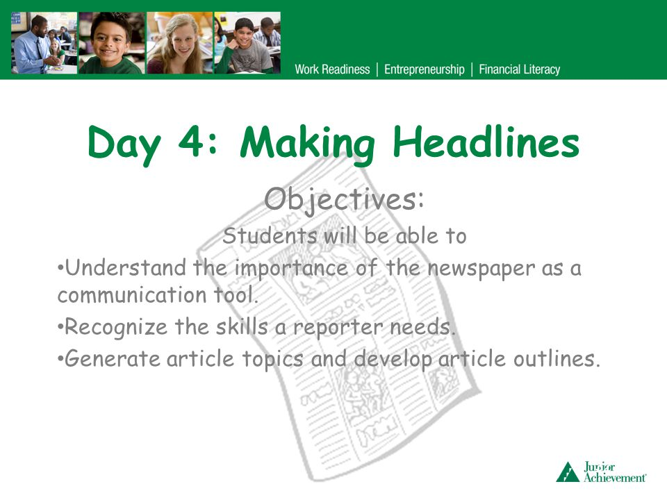 Day 4: Making Headlines Objectives: Students will be able to Understand the importance of the newspaper as a communication tool. Recognize the skills