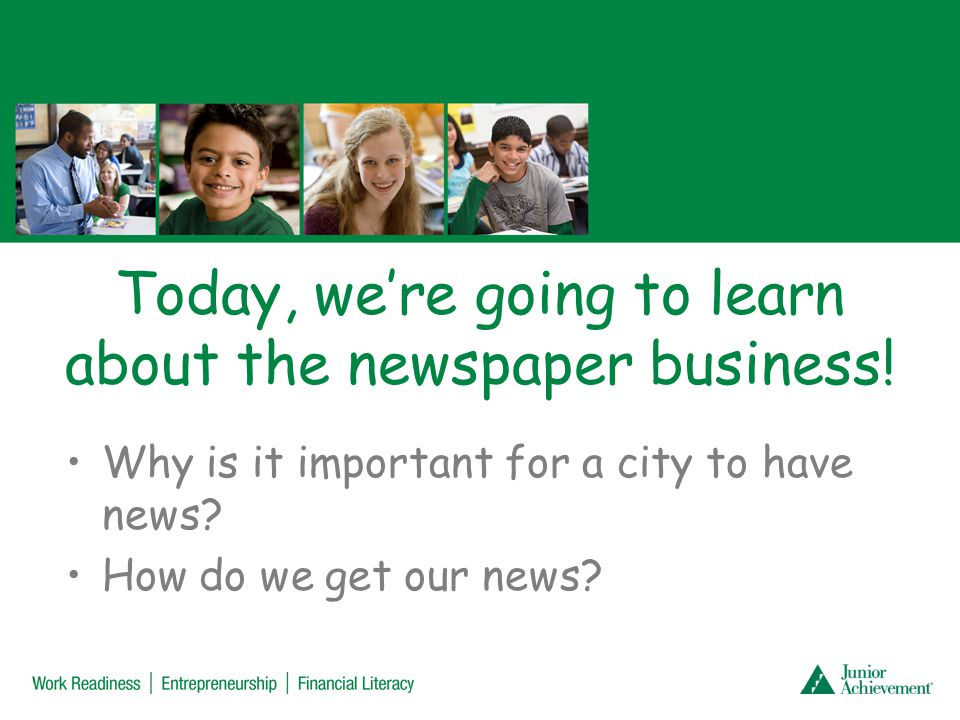 Today, were going to learn about the newspaper business! Why is it important for a city to have news? How do we get our news?