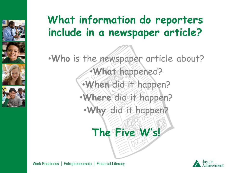 What information do reporters include in a newspaper article? Who is the newspaper article about? What happened? When did it happen? Where did it happ