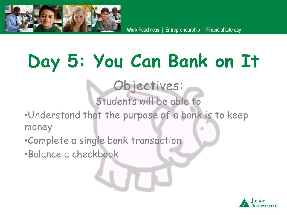 Day 5: You Can Bank on It Objectives: Students will be able to Understand that the purpose of a bank is to keep money Complete a single bank transacti