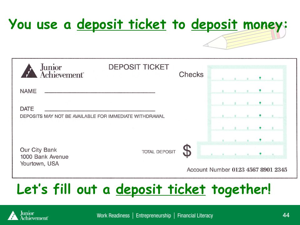 You use a deposit ticket to deposit money: 44 Lets fill out a deposit ticket together!