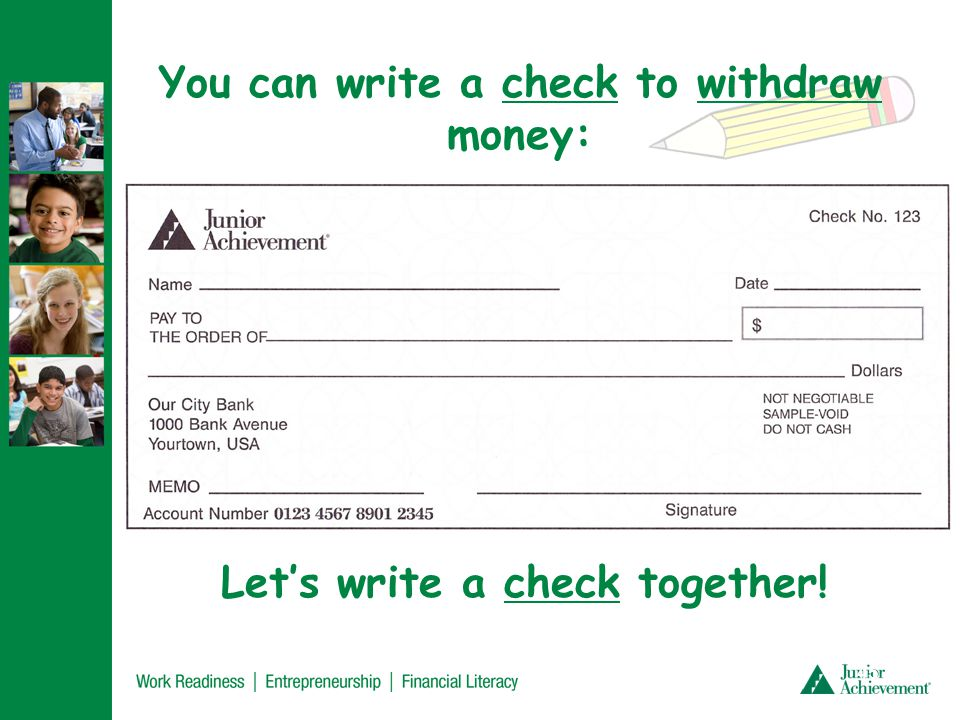 You can write a check to withdraw money: Lets write a check together! 45