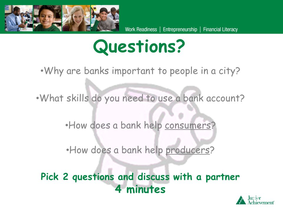 Questions? 48 Why are banks important to people in a city? What skills do you need to use a bank account? How does a bank help consumers? How does a b