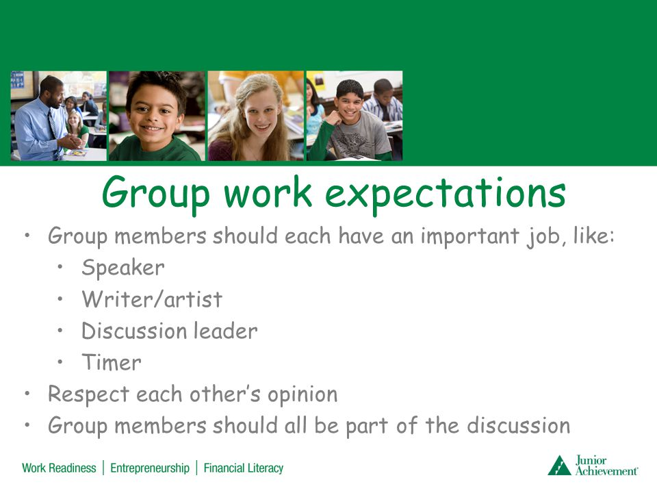 Group work expectations Group members should each have an important job, like: Speaker Writer/artist Discussion leader Timer Respect each others opini