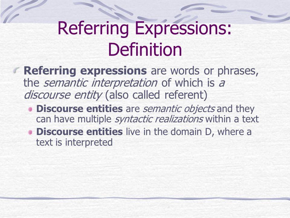 Referring Expressions: Definition Referring expressions are words or phrases, the semantic interpretation of which is a discourse entity (also called referent) Discourse entities are semantic objects and they can have multiple syntactic realizations within a text Discourse entities live in the domain D, where a text is interpreted