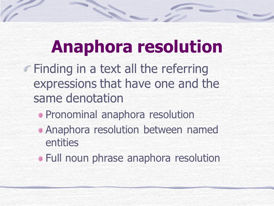 Anaphora resolution Finding in a text all the referring expressions that have one and the same denotation Pronominal anaphora resolution Anaphora resolution between named entities Full noun phrase anaphora resolution