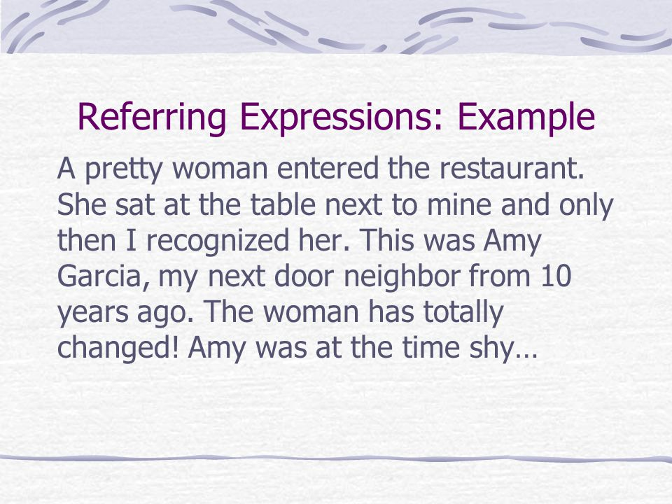 Referring Expressions: Example A pretty woman entered the restaurant.