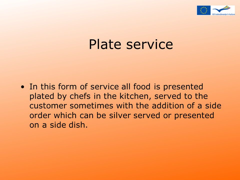 Plate service In this form of service all food is presented plated by chefs in the kitchen, served to the customer sometimes with the addition of a side order which can be silver served or presented on a side dish.