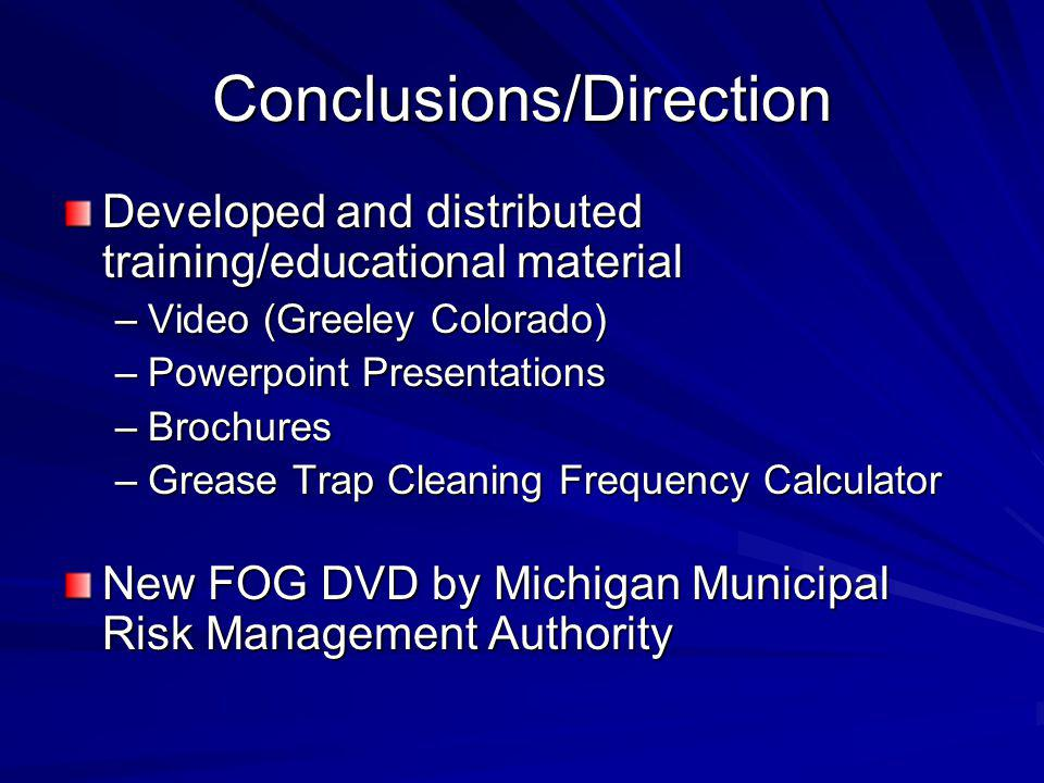 Conclusions/Direction Developed and distributed training/educational material –Video (Greeley Colorado) –Powerpoint Presentations –Brochures –Grease Trap Cleaning Frequency Calculator New FOG DVD by Michigan Municipal Risk Management Authority