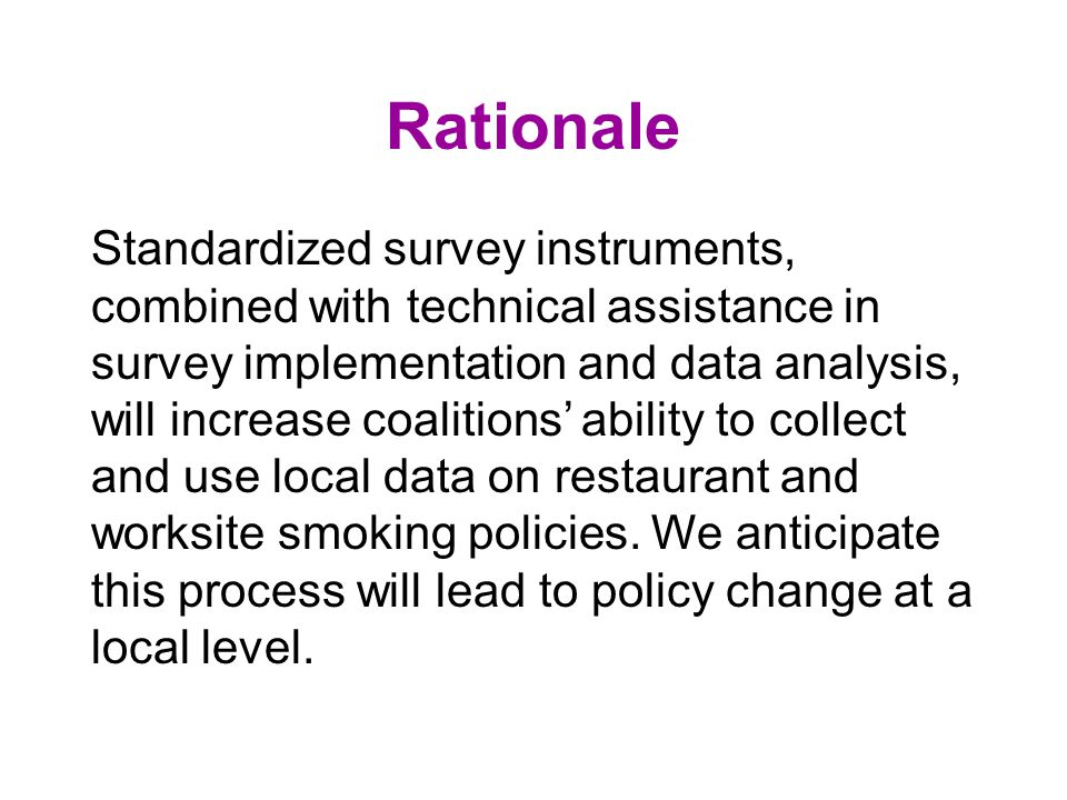Rationale Standardized survey instruments, combined with technical assistance in survey implementation and data analysis, will increase coalitions ability to collect and use local data on restaurant and worksite smoking policies.